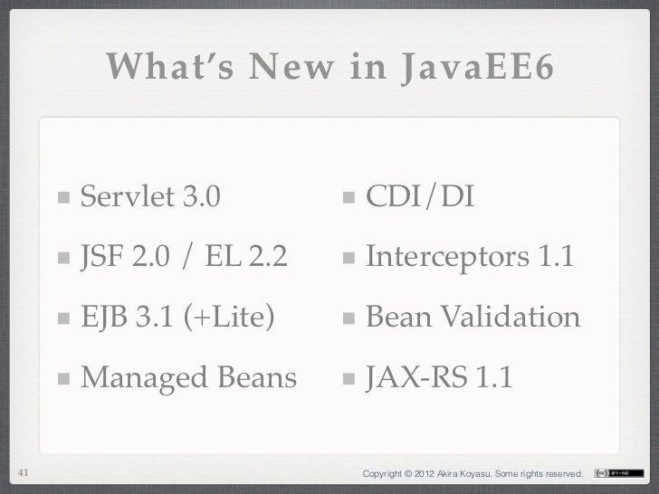 What's New in JavaEE6     Servlet 3.0        CDI/DI     JSF 2.0 / EL 2.2   Interceptors 1.1     EJB 3.1 (+Lite)    Bean Va...