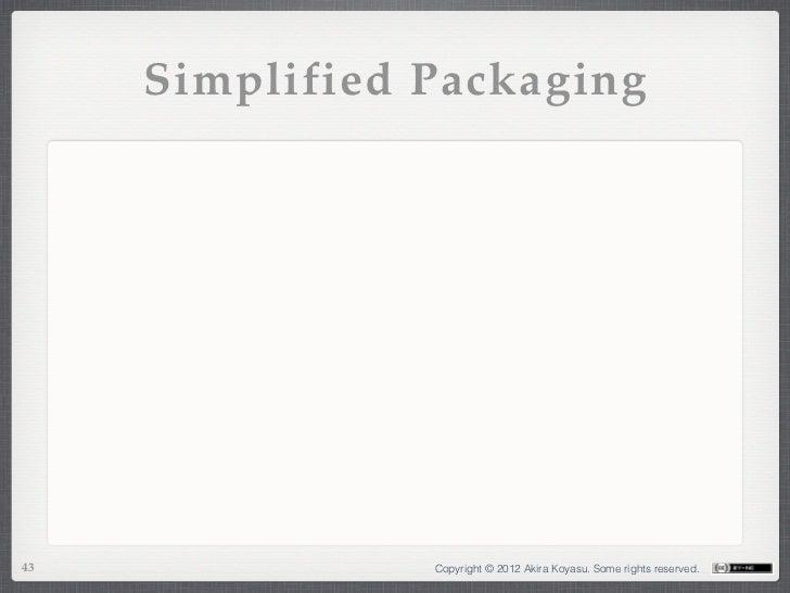Simplified Packaging43              Copyright © 2012 Akira Koyasu. Some rights reserved.