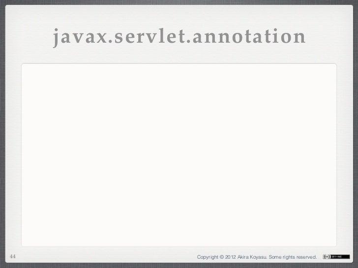 javax.servlet.annotation44                Copyright © 2012 Akira Koyasu. Some rights reserved.