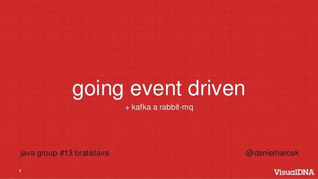 1 going event driven + kafka a rabbit-mq java group #13 bratislava @danielharcek