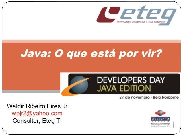 Java: O que está por vir? Waldir Ribeiro Pires Jr wpjr2@yahoo.com Consultor, Eteg TI