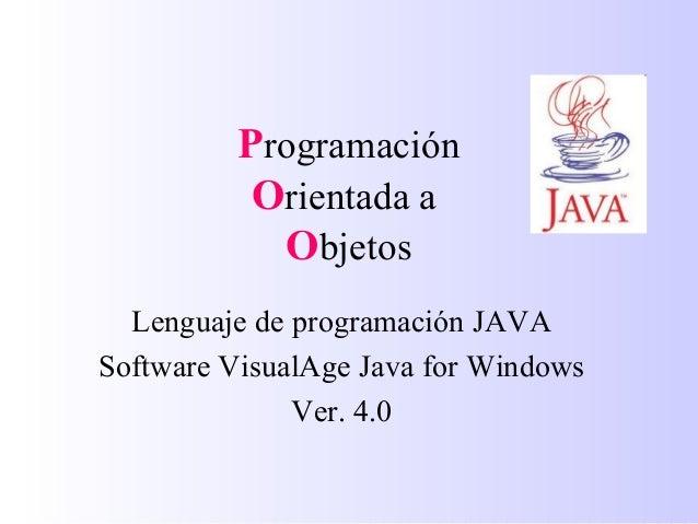 Programación Orientada a Objetos Lenguaje de programación JAVA Software VisualAge Java for Windows Ver. 4.0