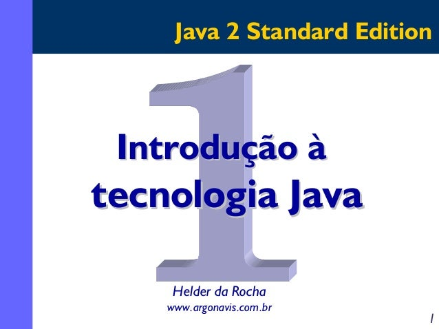 Java 2 Standard Edition  Introdução à  tecnologia Java Helder da Rocha www.argonavis.com.br  1