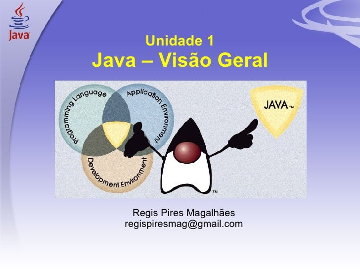 Unidade 1 Java – Visão Geral <ul><ul><li>Regis Pires Magalhães </li></ul></ul><ul><ul><li>[email_address] </li></ul></ul>