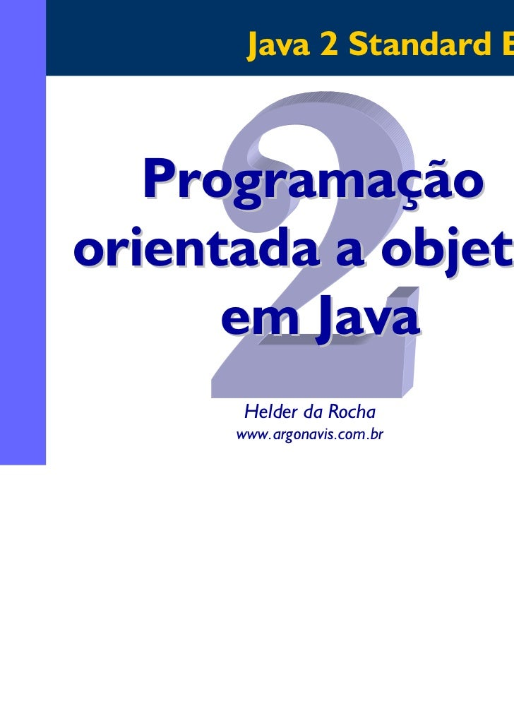 Java 2 Standard Edition   Programaçãoorientada a objetos      em Java       Helder da Rocha      www.argonavis.com.br     ...