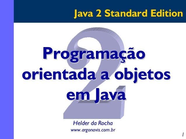 Java 2 Standard Edition  Programação orientada a objetos em Java Helder da Rocha www.argonavis.com.br  1