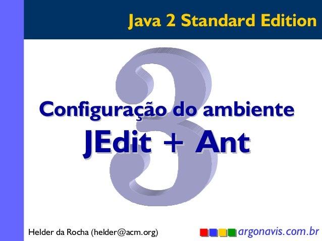 Java 2 Standard Edition  Configuração do ambiente  JEdit + Ant  Helder da Rocha (helder@acm.org)  argonavis.com.br 1
