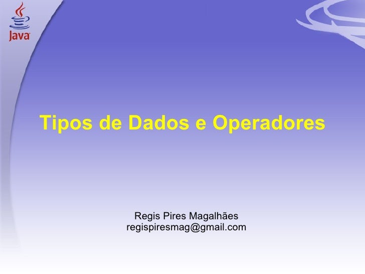 Tipos de Dados e Operadores <ul><ul><li>Regis Pires Magalhães </li></ul></ul><ul><ul><li>[email_address] </li></ul></ul>