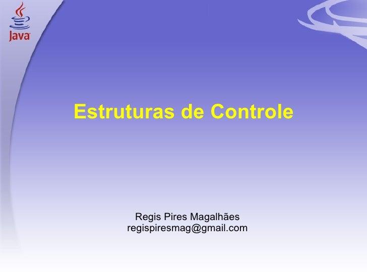 Estruturas de Controle <ul><ul><li>Regis Pires Magalhães </li></ul></ul><ul><ul><li>[email_address] </li></ul></ul>