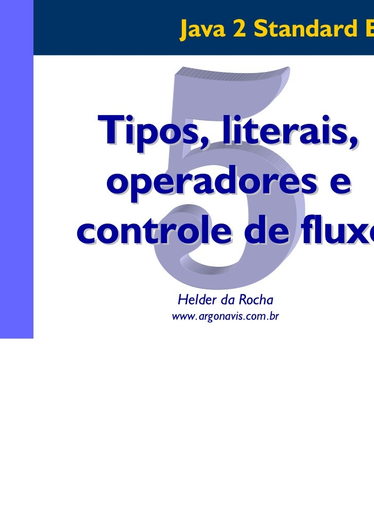 Java 2 Standard Edition Tipos, literais, operadores econtrole de fluxo      Helder da Rocha     www.argonavis.com.br      ...
