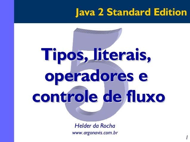 Java 2 Standard Edition  Tipos, literais, operadores e controle de fluxo Helder da Rocha www.argonavis.com.br  1