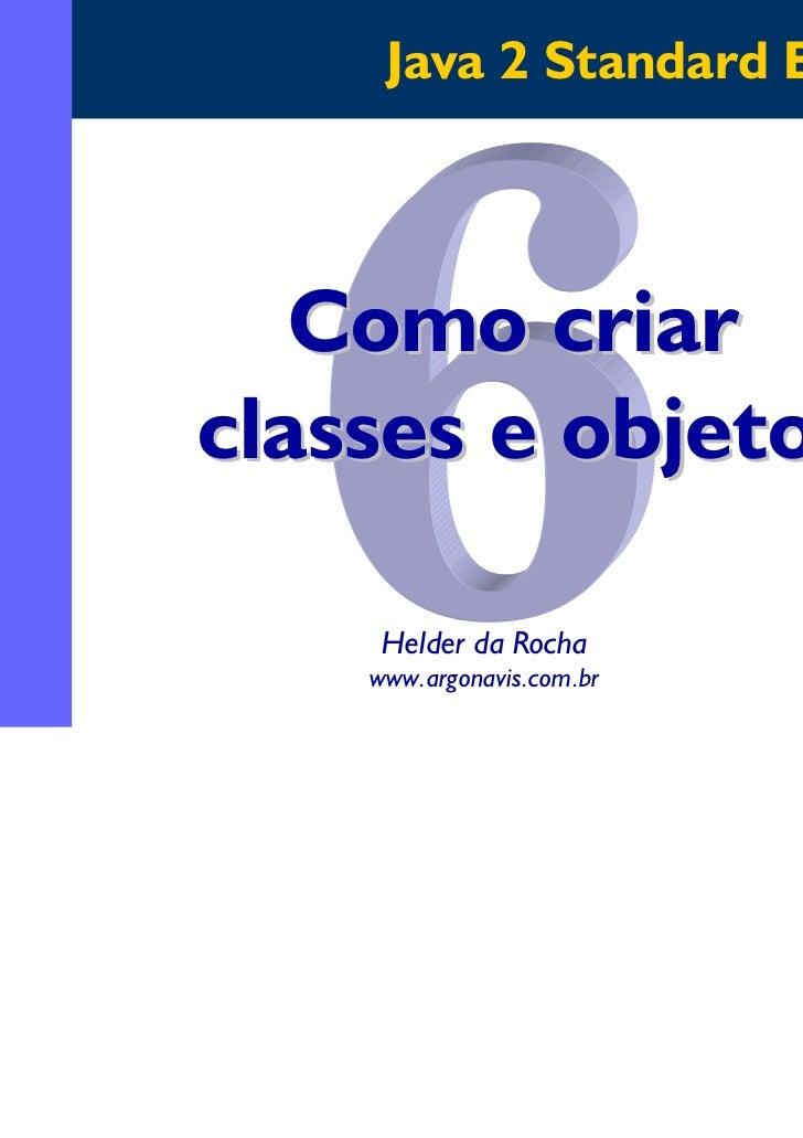 Java 2 Standard Edition   Como criarclasses e objetos     Helder da Rocha    www.argonavis.com.br                         ...