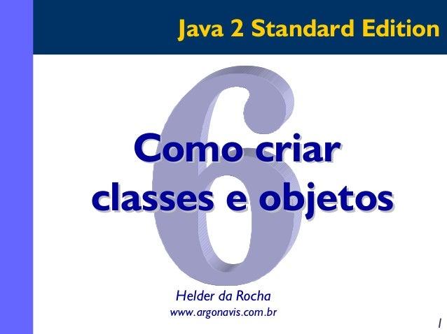 Java 2 Standard Edition  Como criar classes e objetos Helder da Rocha www.argonavis.com.br  1