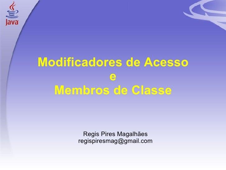Modificadores de Acesso e Membros de Classe <ul><ul><li>Regis Pires Magalhães </li></ul></ul><ul><ul><li>[email_address] <...