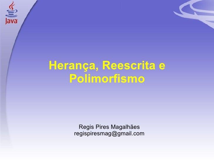 Herança, Reescrita e Polimorfismo <ul><ul><li>Regis Pires Magalhães </li></ul></ul><ul><ul><li>[email_address] </li></ul><...