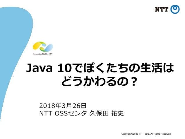 Copyright©2018 NTT corp. All Rights Reserved. Java 10でぼくたちの生活は どうかわるの? 2018年3月26日 NTT OSSセンタ 久保田 祐史