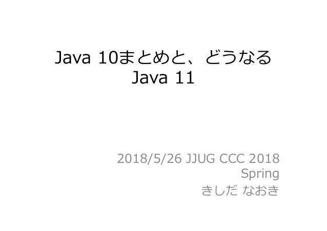 Java 10まとめと、どうなる Java 11 2018/5/26 JJUG CCC 2018 Spring きしだ なおき