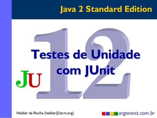 Java 2 Standard Edition  Testes de Unidade com JUnit Helder da Rocha (helder@acm.org)  argonavis.com.br 1