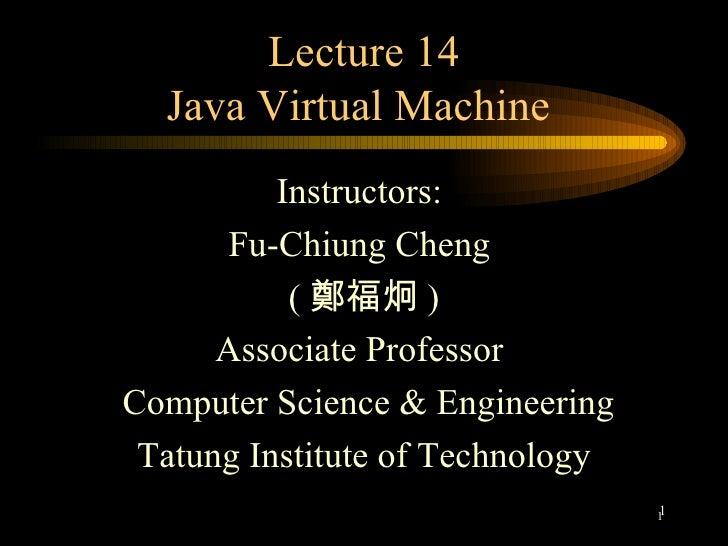Lecture 14 Java Virtual Machine  <ul><li>Instructors:  </li></ul><ul><li>Fu-Chiung Cheng  </li></ul><ul><li>( 鄭福炯 ) </li><...