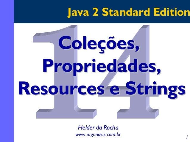 Java 2 Standard Edition  Coleções, Propriedades, Resources e Strings Helder da Rocha www.argonavis.com.br  1
