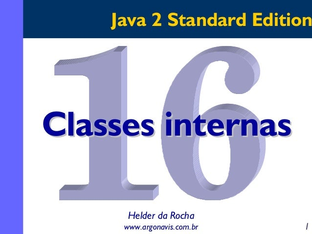 Java 2 Standard Edition  Classes internas Helder da Rocha www.argonavis.com.br  1