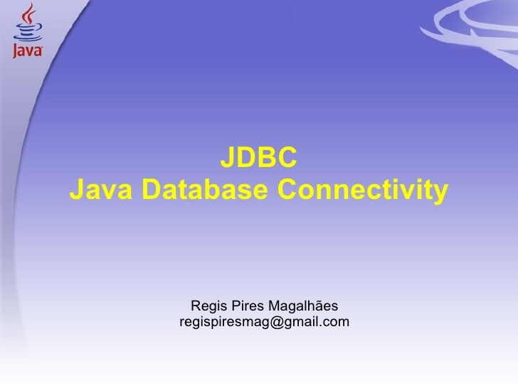 JDBC Java Database Connectivity <ul><ul><li>Regis Pires Magalhães </li></ul></ul><ul><ul><li>[email_address] </li></ul></ul>