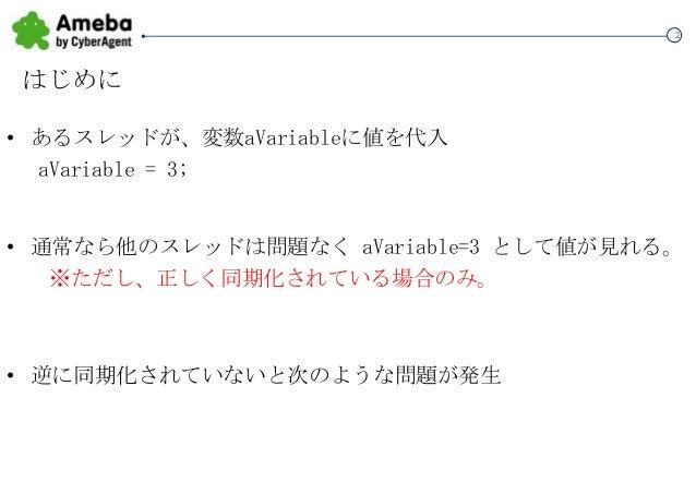 2  はじめに • あるスレッドが、変数aVariableに値を代入 aVariable = 3;  • 通常なら他のスレッドは問題なく aVariable=3 として値が見れる。 ※ただし、正しく同期化されている場合のみ。  • 逆に同期化さ...