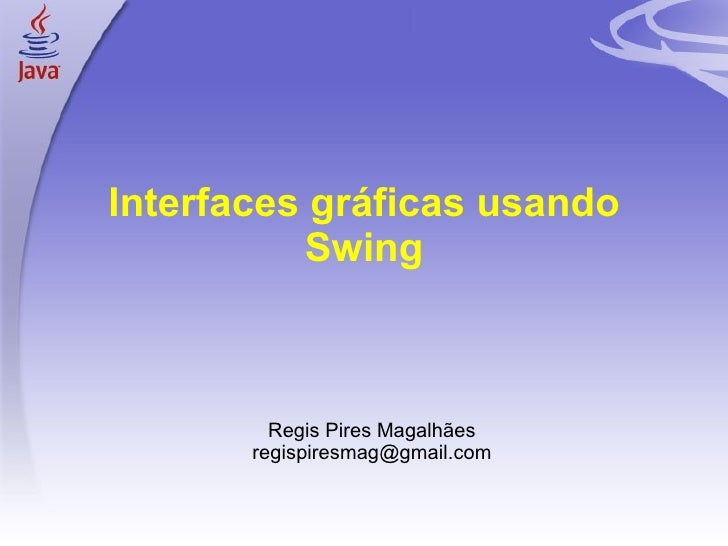 Interfaces gráficas usando Swing <ul><ul><li>Regis Pires Magalhães </li></ul></ul><ul><ul><li>[email_address] </li></ul></ul>