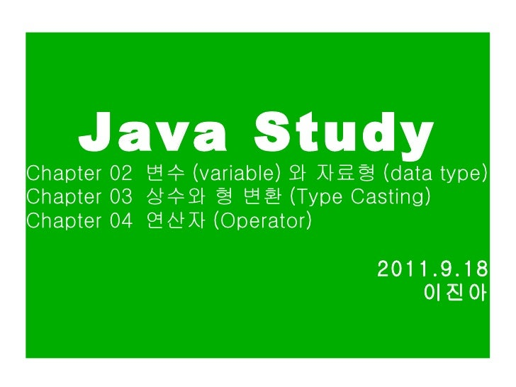 Java Study Chapter 02  변수 (variable) 와 자료형 (data type) Chapter 03  상수와 형 변환 (Type Casting) Chapter 04  연산자 (Operator) 2011...