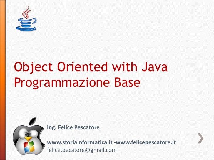 Object Oriented with JavaProgrammazione Base     ing. Felice Pescatore     www.storiainformatica.it -www.felicepescatore.i...