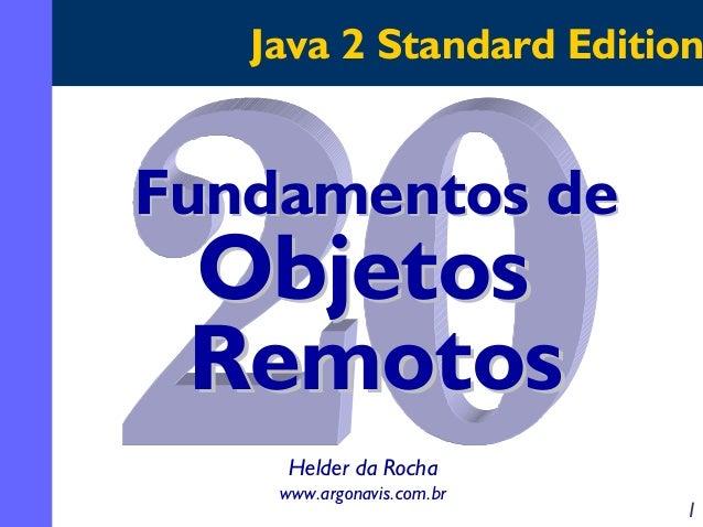 Java 2 Standard Edition  Fundamentos de  Objetos Remotos Helder da Rocha www.argonavis.com.br  1