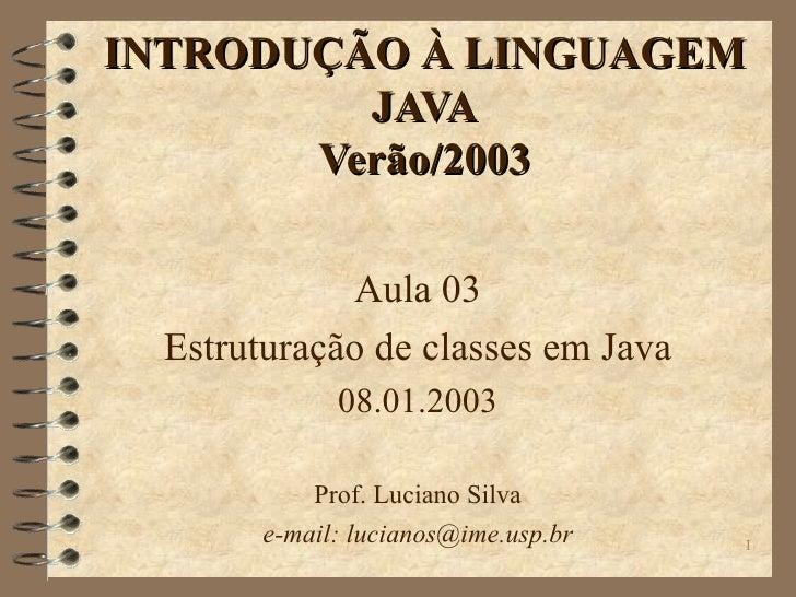 INTRODUÇÃO À LINGUAGEM JAVA Verão/2003 Aula 03 Estruturação de classes em Java 08.01.2003 Prof. Luciano Silva e-mail: luci...