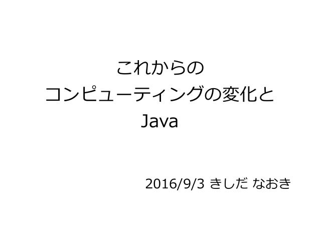 これからの コンピューティングの変化と Java 2016/9/3 きしだ なおき