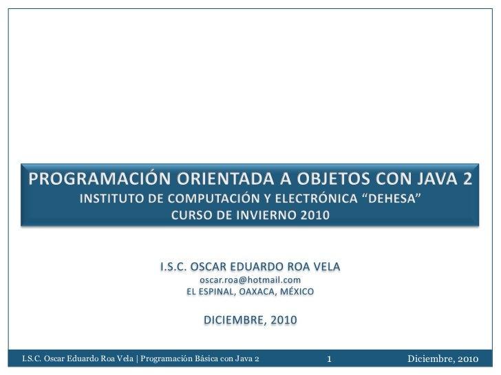 I.S.C. Oscar Eduardo Roa Vela | Programación Básica con Java 2   1   Diciembre, 2010
