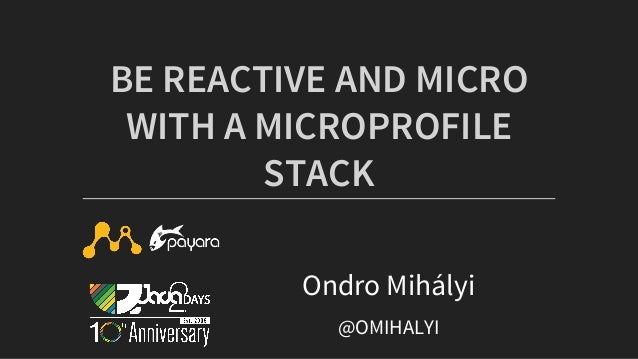 BE	REACTIVE	AND	MICRO WITH	A	MICROPROFILE STACK Ondro	Mihályi @OMIHALYI