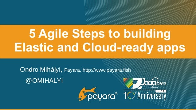 5 Agile Steps to building Elastic and Cloud-ready apps Ondro Mihályi, Payara, http://www.payara.fish @OMIHALYI