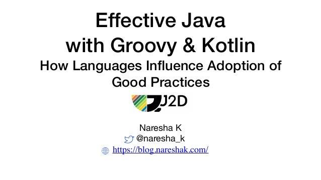 Effective Java with Groovy & Kotlin How Languages Influence Adoption of Good Practices Naresha K  @naresha_k  https://blog....