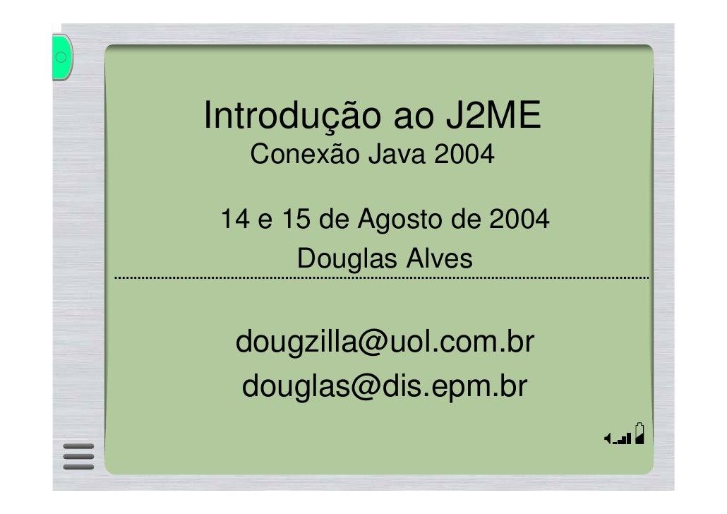 Introdução ao J2ME   Conexão Java 2004  14 e 15 de Agosto de 2004       Douglas Alves    dougzilla@uol.com.br  douglas@dis...
