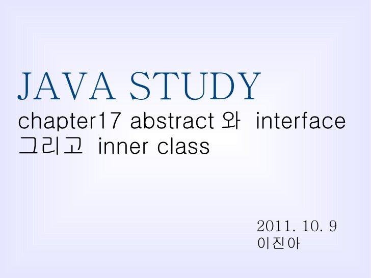 JAVA STUDY chapter17 abstract 와  interface  그리고  inner class 2011. 10. 9 이진아