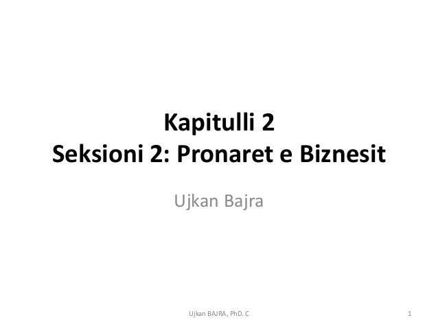 Kapitulli 2Seksioni 2: Pronaret e Biznesit           Ujkan Bajra            Ujkan BAJRA, PhD. C   1