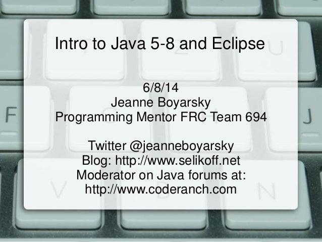 Intro to Java 5-8 and Eclipse 6/8/14 Jeanne Boyarsky Programming Mentor FRC Team 694 Twitter @jeanneboyarsky Blog: http://...