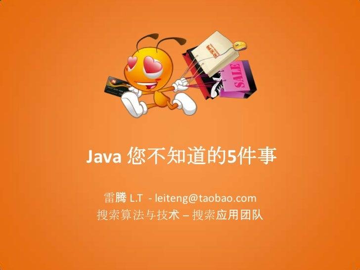 Java 您不知道的5件事<br />雷腾 L.T  - leiteng@taobao.com<br />搜索算法与技术 – 搜索应用团队<br />