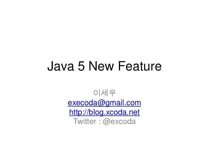 Java 5 New Feature           이세우   execoda@gmail.com   http://blog.xcoda.net    Twitter : @excoda
