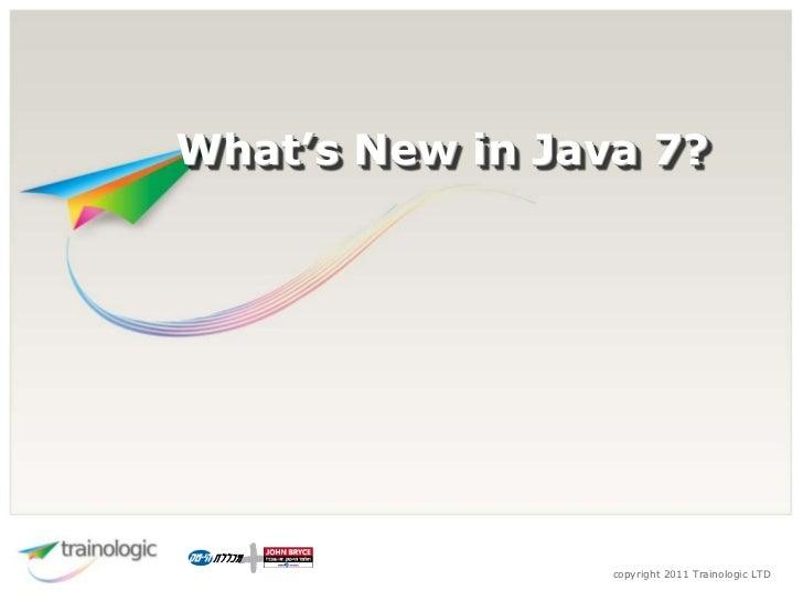 What's New in Java 7?                 copyright 2011 Trainologic LTD