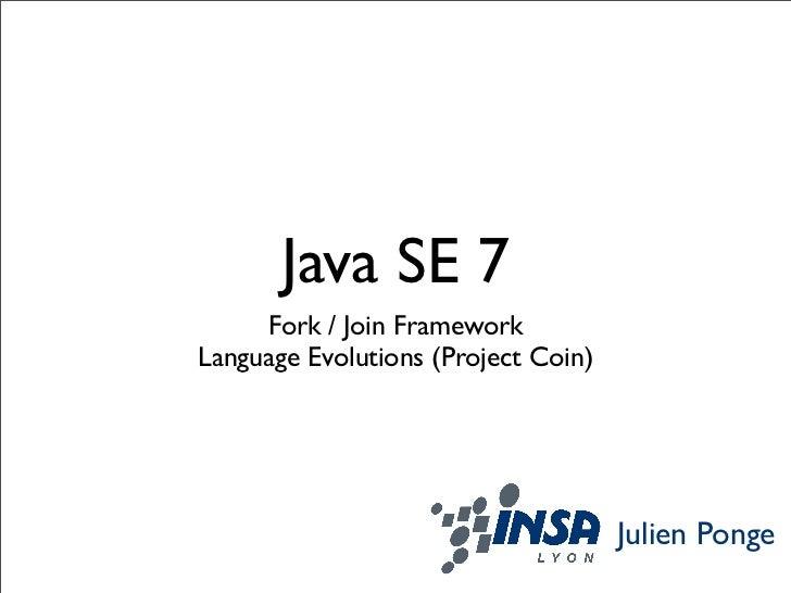 Java SE 7     Fork / Join FrameworkLanguage Evolutions (Project Coin)                                     Julien Ponge