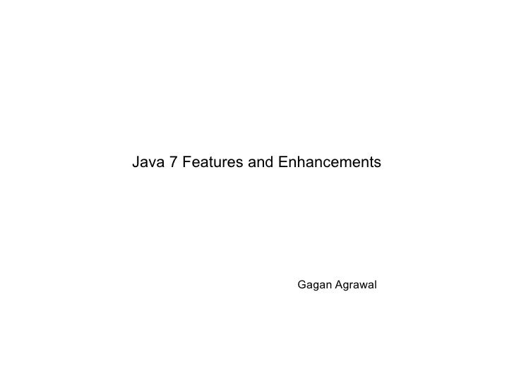 Java 7 Features and Enhancements                     Gagan Agrawal
