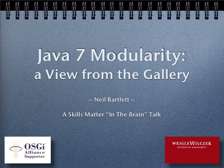 "Java 7 Modularity: a View from the Gallery              – Neil Bartlett –      A Skills Matter ""In The Brain"" Talk"