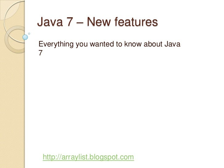 Java 7 – New featuresEverything you wanted to know about Java7 http://arraylist.blogspot.com