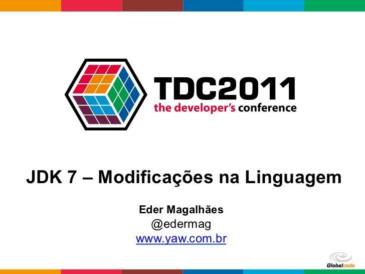 JDK 7 – Modificações na Linguagem           Eder Magalhães             @edermag           www.yaw.com.br                  ...