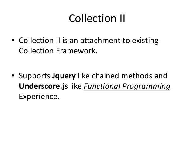 Collection II• Collection II is an attachment to existing  Collection Framework.• Supports Jquery like chained methods and...